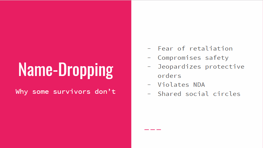 Name-Dropping: Why some survivors don't: fear of retaliation, compromises safety, jeopardizes protective orders, violates NDA, share social circles